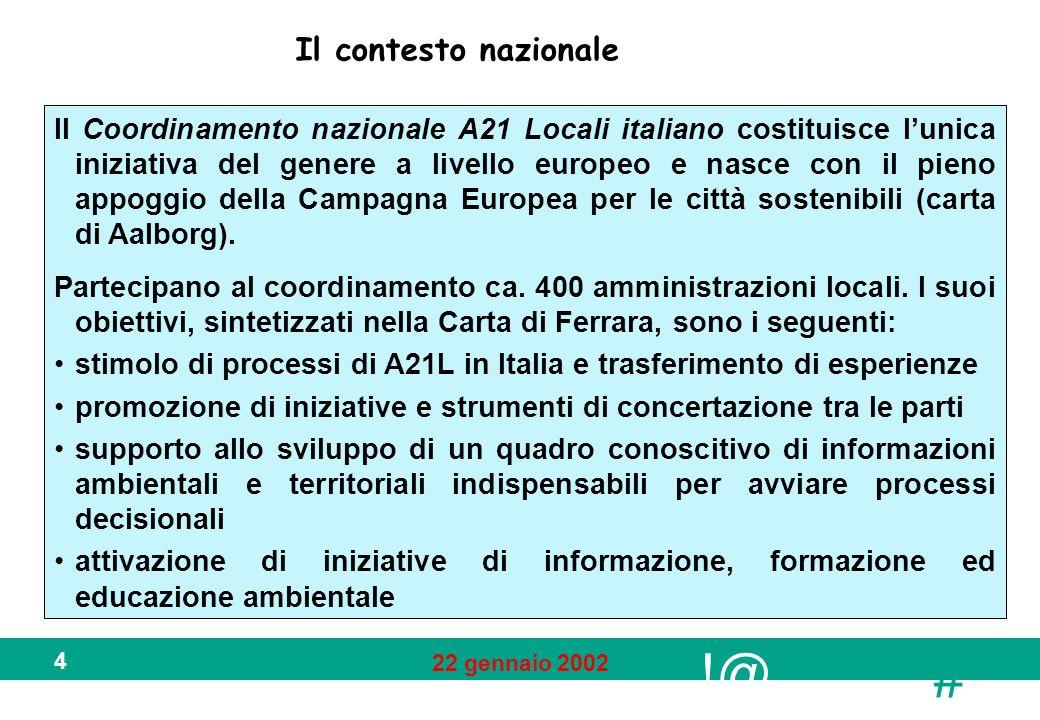 !@ # 22 gennaio 2002 4 Il contesto nazionale Il Coordinamento nazionale A21 Locali italiano costituisce lunica iniziativa del genere a livello europeo e nasce con il pieno appoggio della Campagna Europea per le città sostenibili (carta di Aalborg).