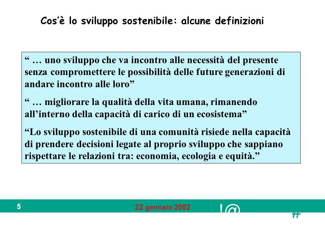 !@ # 22 gennaio 2002 5 Cosè lo sviluppo sostenibile: alcune definizioni … uno sviluppo che va incontro alle necessità del presente senza compromettere
