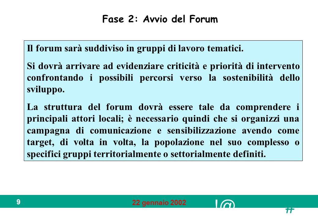 !@ # 22 gennaio 2002 9 Fase 2: Avvio del Forum Il forum sarà suddiviso in gruppi di lavoro tematici. Si dovrà arrivare ad evidenziare criticità e prio