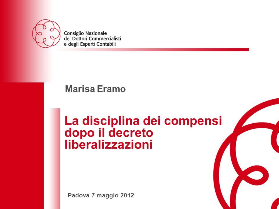 La disciplina dei compensi dopo il decreto liberalizzazioniPadova 7 maggio 2012 1 Marisa Eramo La disciplina dei compensi dopo il decreto liberalizzazioni Padova 7 maggio 2012