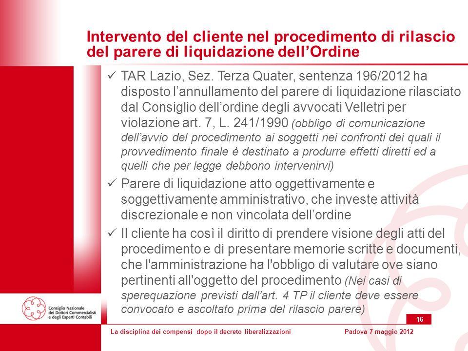 La disciplina dei compensi dopo il decreto liberalizzazioniPadova 7 maggio 2012 16 Intervento del cliente nel procedimento di rilascio del parere di liquidazione dellOrdine TAR Lazio, Sez.