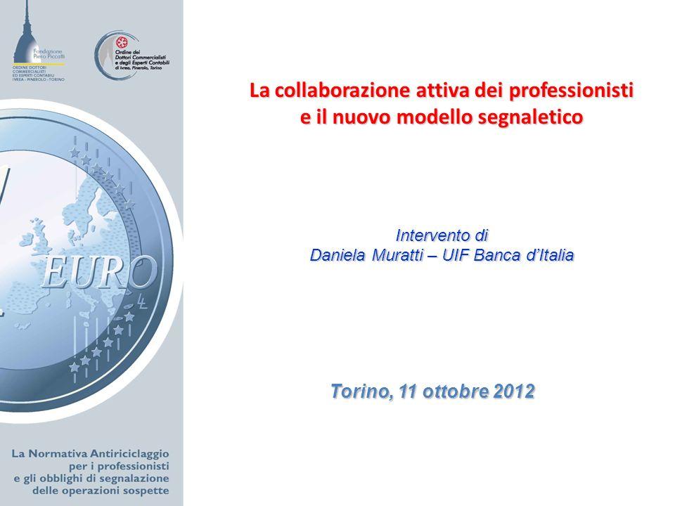 Torino, 11 ottobre 2012 La collaborazione attiva dei professionisti e il nuovo modello segnaletico Intervento di Daniela Muratti – UIF Banca dItalia