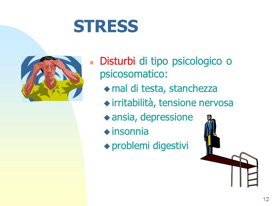 12 STRESS n Disturbi di tipo psicologico o psicosomatico: u mal di testa, stanchezza u irritabilità, tensione nervosa u ansia, depressione u insonnia