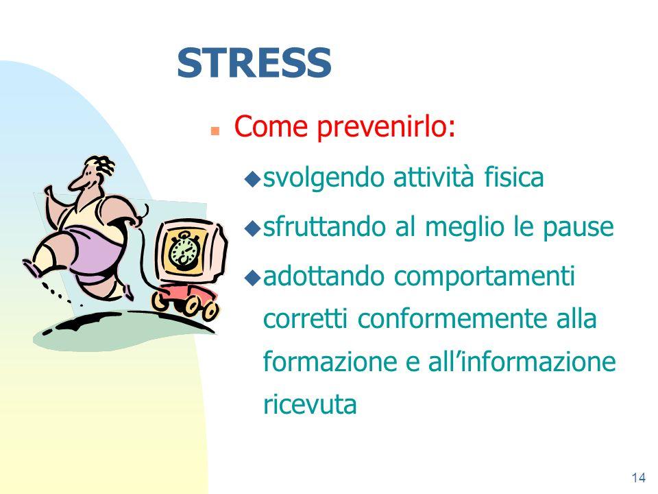 14 STRESS n Come prevenirlo: u svolgendo attività fisica u sfruttando al meglio le pause u adottando comportamenti corretti conformemente alla formazi