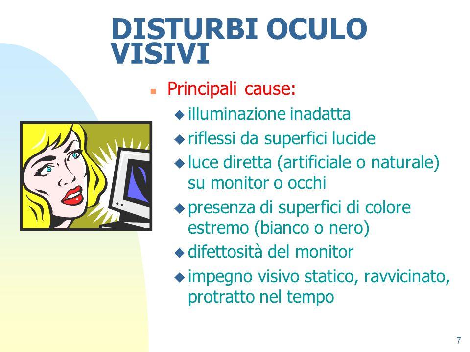 7 DISTURBI OCULO VISIVI n Principali cause: u illuminazione inadatta u riflessi da superfici lucide u luce diretta (artificiale o naturale) su monitor