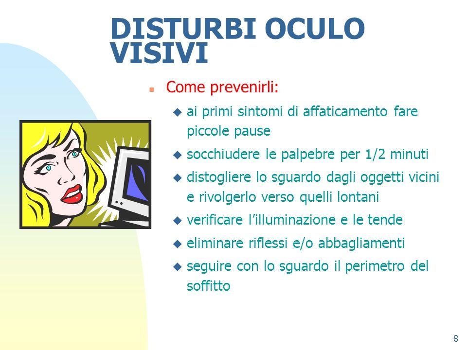 8 DISTURBI OCULO VISIVI n Come prevenirli: u ai primi sintomi di affaticamento fare piccole pause u socchiudere le palpebre per 1/2 minuti u distoglie
