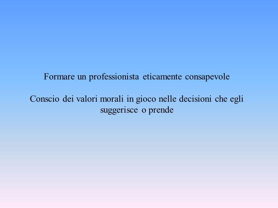 Formare un professionista eticamente consapevole Conscio dei valori morali in gioco nelle decisioni che egli suggerisce o prende