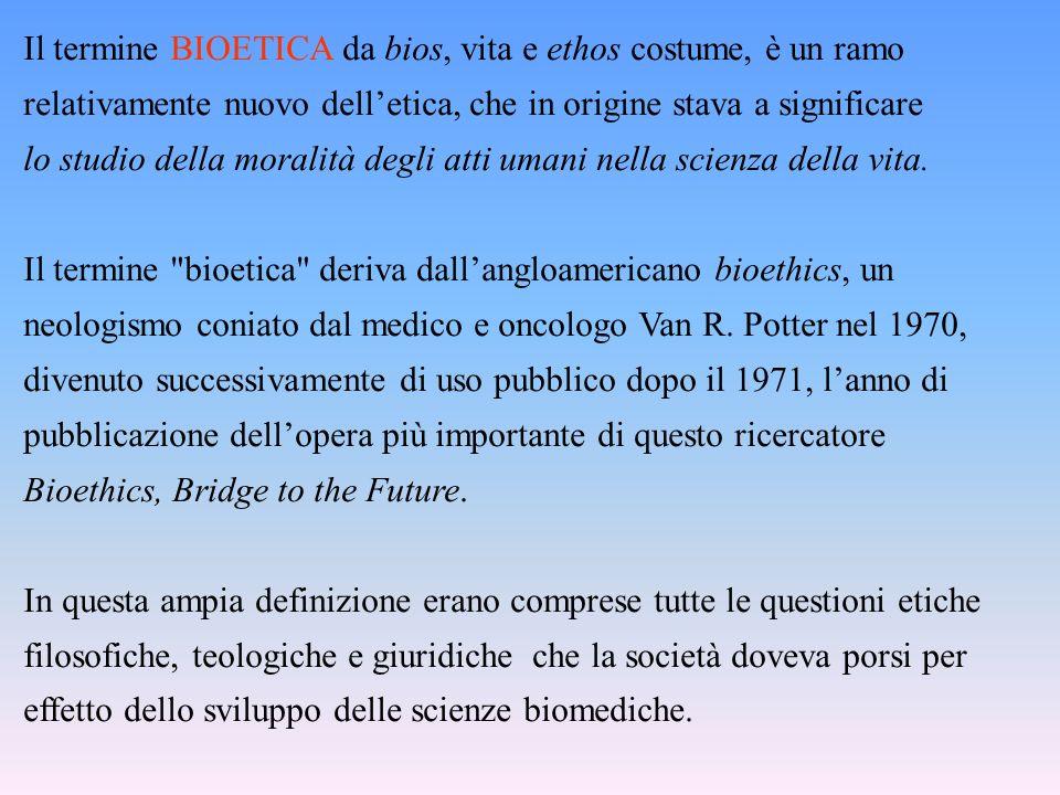 Il termine BIOETICA da bios, vita e ethos costume, è un ramo relativamente nuovo delletica, che in origine stava a significare lo studio della moralità degli atti umani nella scienza della vita.