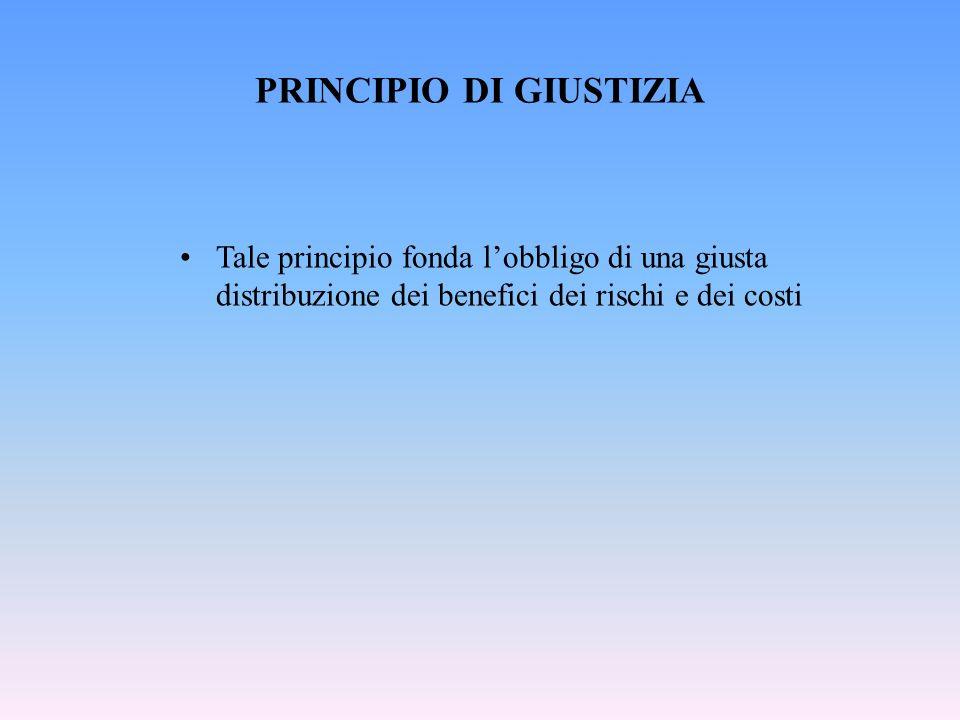 PRINCIPIO DI GIUSTIZIA Tale principio fonda lobbligo di una giusta distribuzione dei benefici dei rischi e dei costi