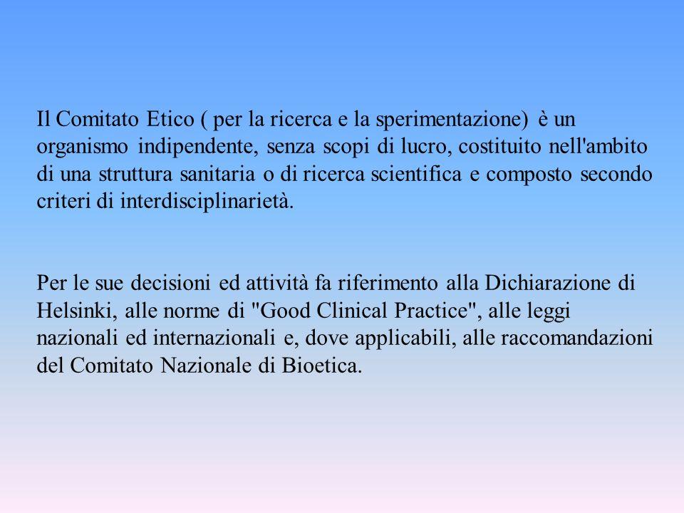 Il Comitato Etico ( per la ricerca e la sperimentazione) è un organismo indipendente, senza scopi di lucro, costituito nell ambito di una struttura sanitaria o di ricerca scientifica e composto secondo criteri di interdisciplinarietà.