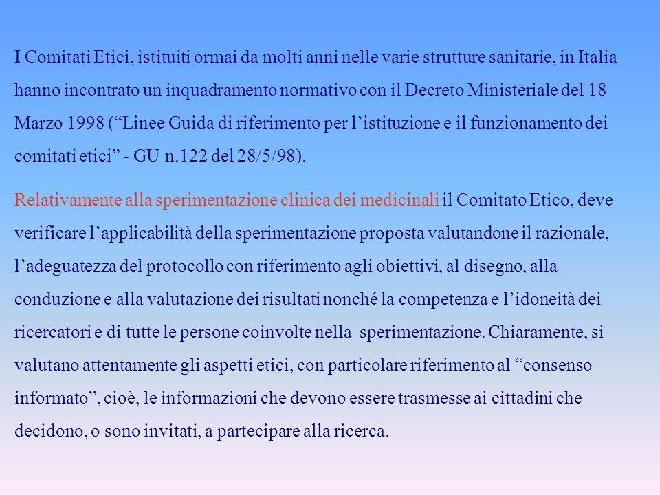 I Comitati Etici, istituiti ormai da molti anni nelle varie strutture sanitarie, in Italia hanno incontrato un inquadramento normativo con il Decreto Ministeriale del 18 Marzo 1998 (Linee Guida di riferimento per listituzione e il funzionamento dei comitati etici - GU n.122 del 28/5/98).