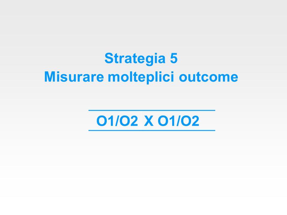 Strategia 5 Misurare molteplici outcome O1/O2X O1/O2