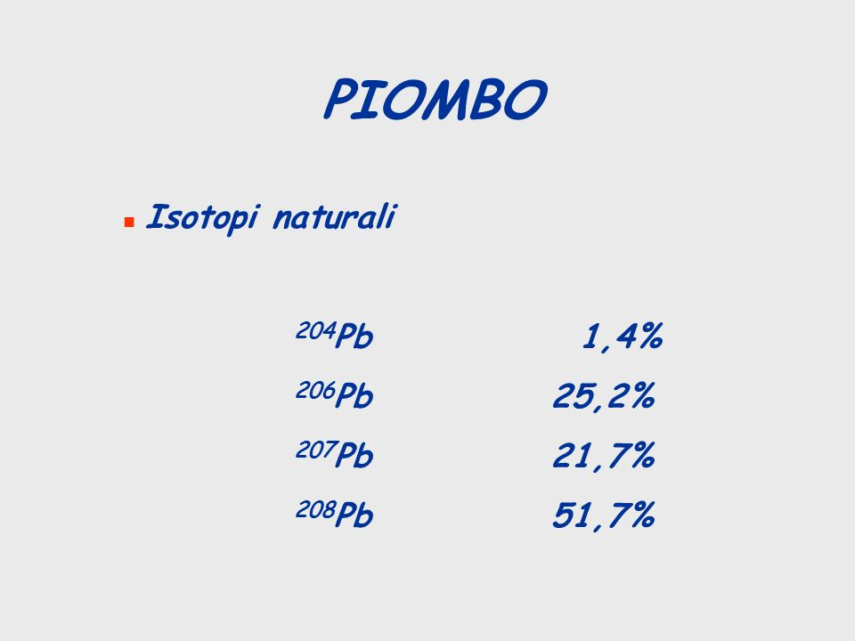 PIOMBO n Isotopi naturali 204 Pb 1,4% 206 Pb25,2% 207 Pb21,7% 208 Pb51,7%