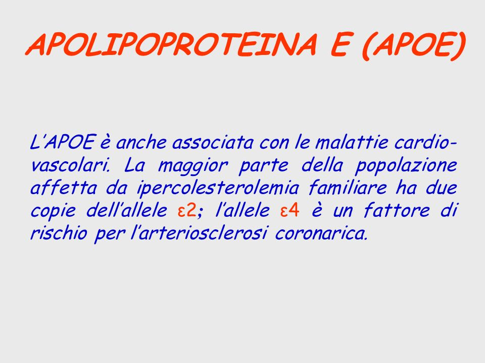APOLIPOPROTEINA E (APOE) LAPOE è anche associata con le malattie cardio- vascolari. La maggior parte della popolazione affetta da ipercolesterolemia f