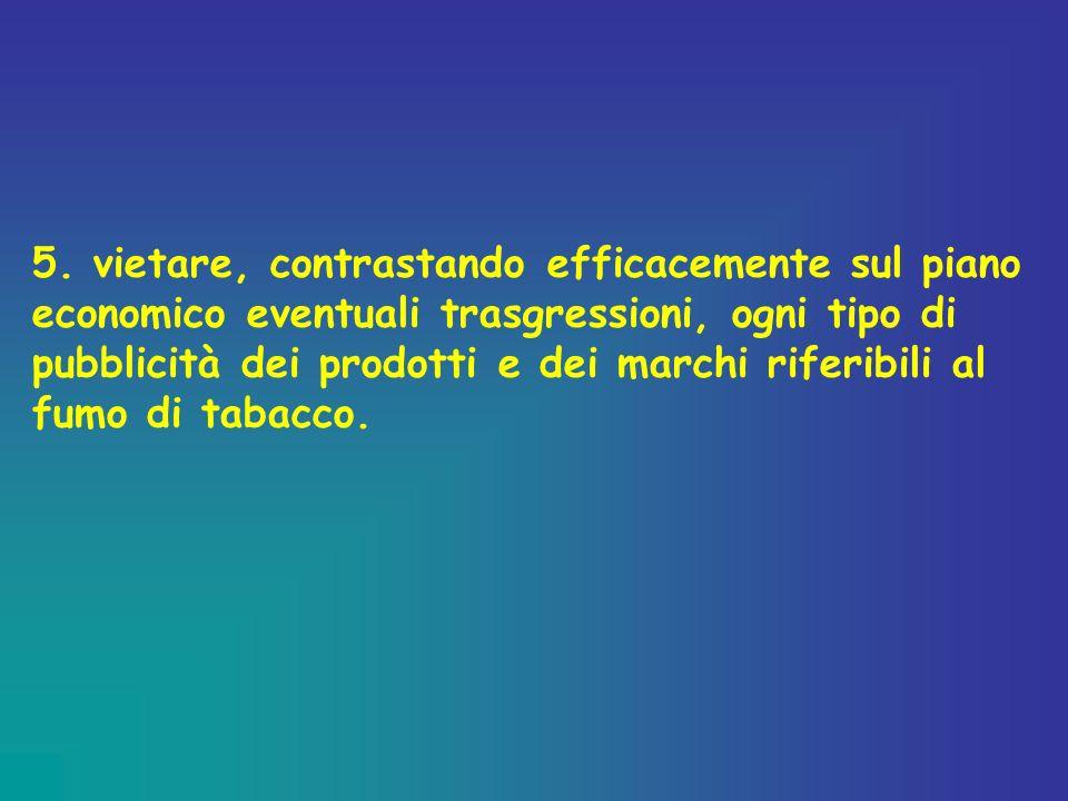 5. vietare, contrastando efficacemente sul piano economico eventuali trasgressioni, ogni tipo di pubblicità dei prodotti e dei marchi riferibili al fu