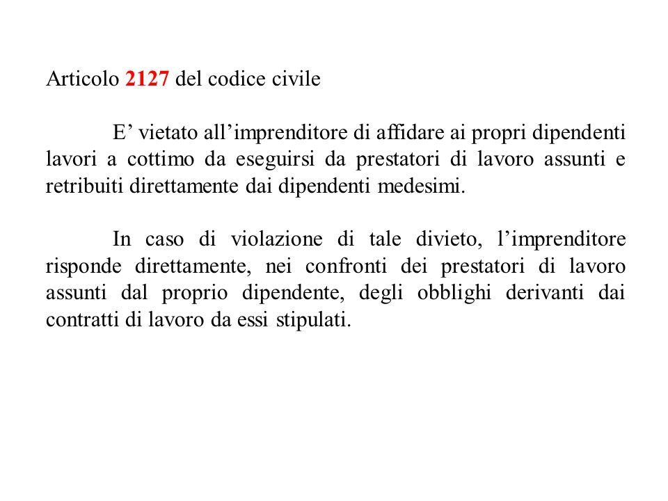 Articolo 2127 del codice civile E vietato allimprenditore di affidare ai propri dipendenti lavori a cottimo da eseguirsi da prestatori di lavoro assunti e retribuiti direttamente dai dipendenti medesimi.