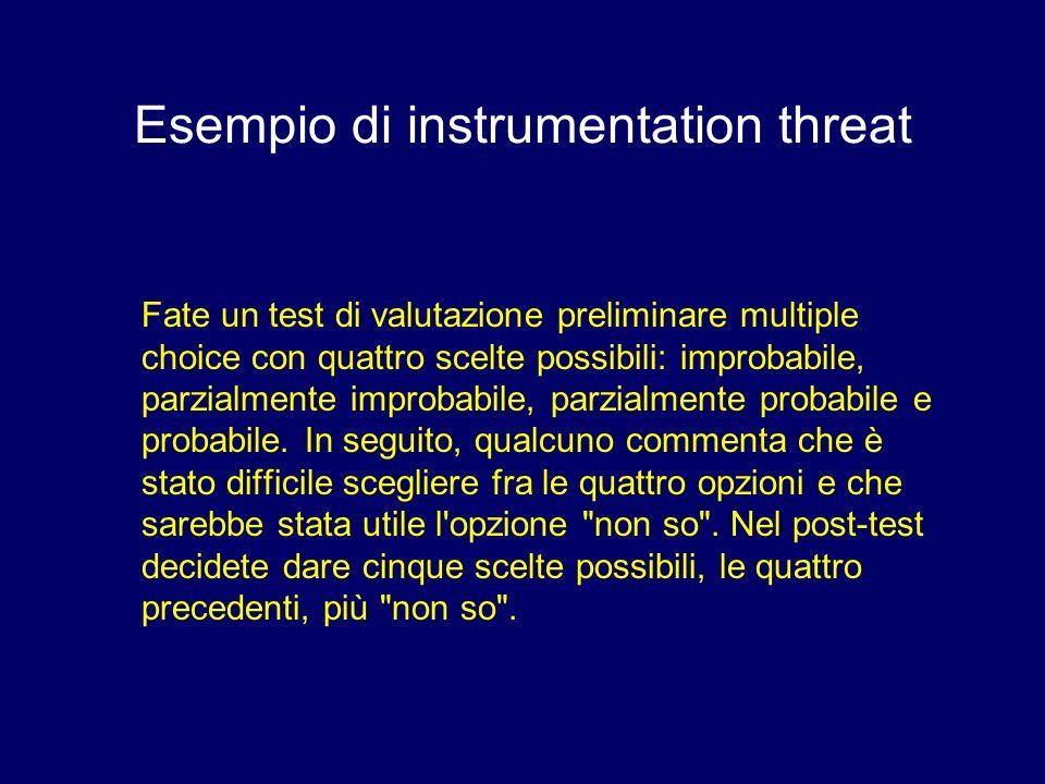 Esempio di instrumentation threat Fate un test di valutazione preliminare multiple choice con quattro scelte possibili: improbabile, parzialmente impr