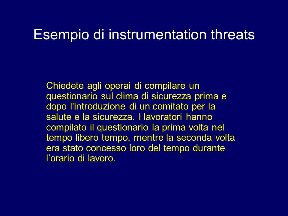 Esempio di instrumentation threats Chiedete agli operai di compilare un questionario sul clima di sicurezza prima e dopo l'introduzione di un comitato
