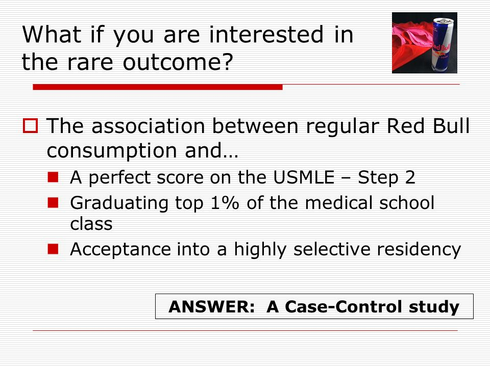 What if you are interested in the rare outcome? The association between regular Red Bull consumption and… A perfect score on the USMLE – Step 2 Gradua