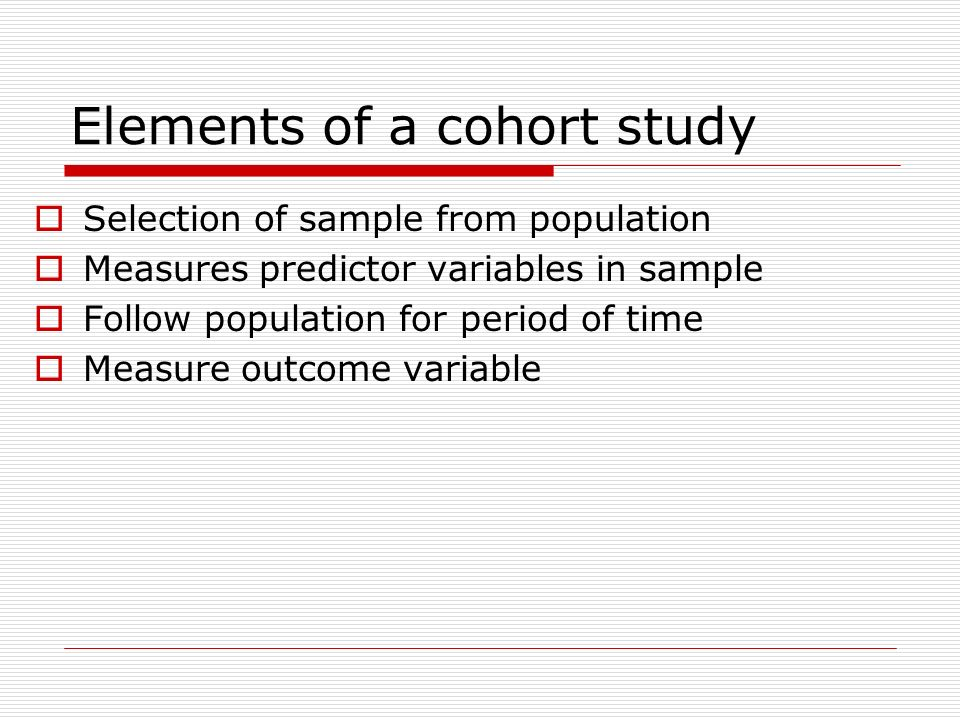Elements of a cohort study Selection of sample from population Measures predictor variables in sample Follow population for period of time Measure out