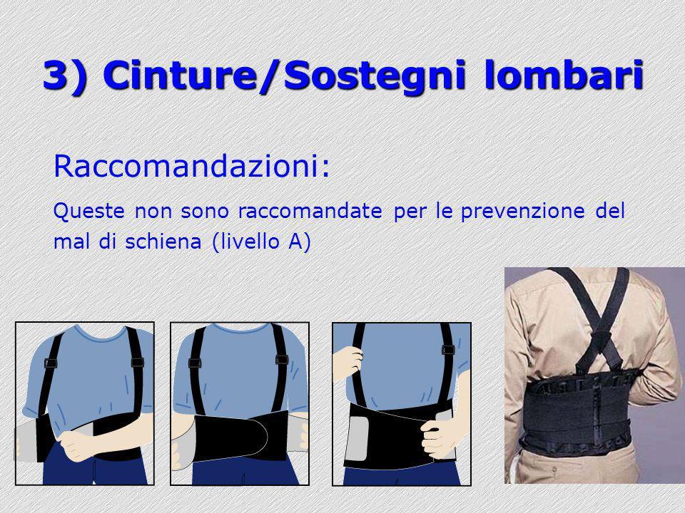 3) Cinture/Sostegni lombari Raccomandazioni: Queste non sono raccomandate per le prevenzione del mal di schiena (livello A)