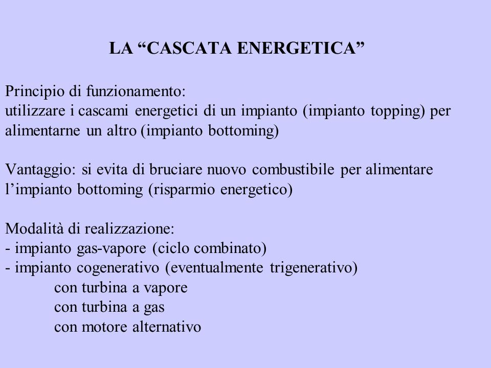 LA CASCATA ENERGETICA Principio di funzionamento: utilizzare i cascami energetici di un impianto (impianto topping) per alimentarne un altro (impianto