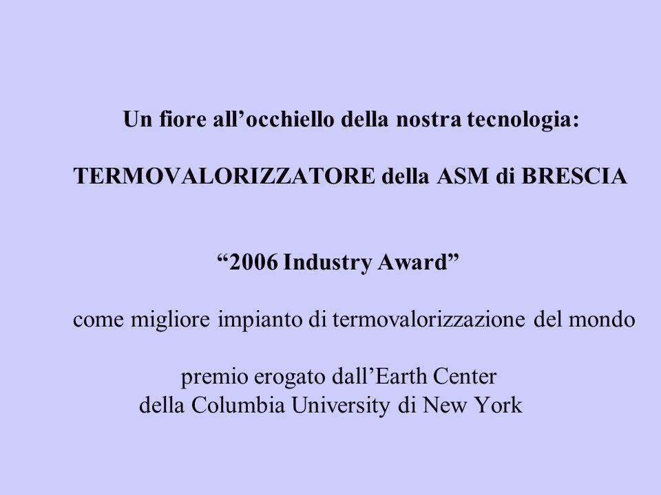 Un fiore allocchiello della nostra tecnologia: TERMOVALORIZZATORE della ASM di BRESCIA 2006 Industry Award come migliore impianto di termovalorizzazione del mondo premio erogato dallEarth Center della Columbia University di New York