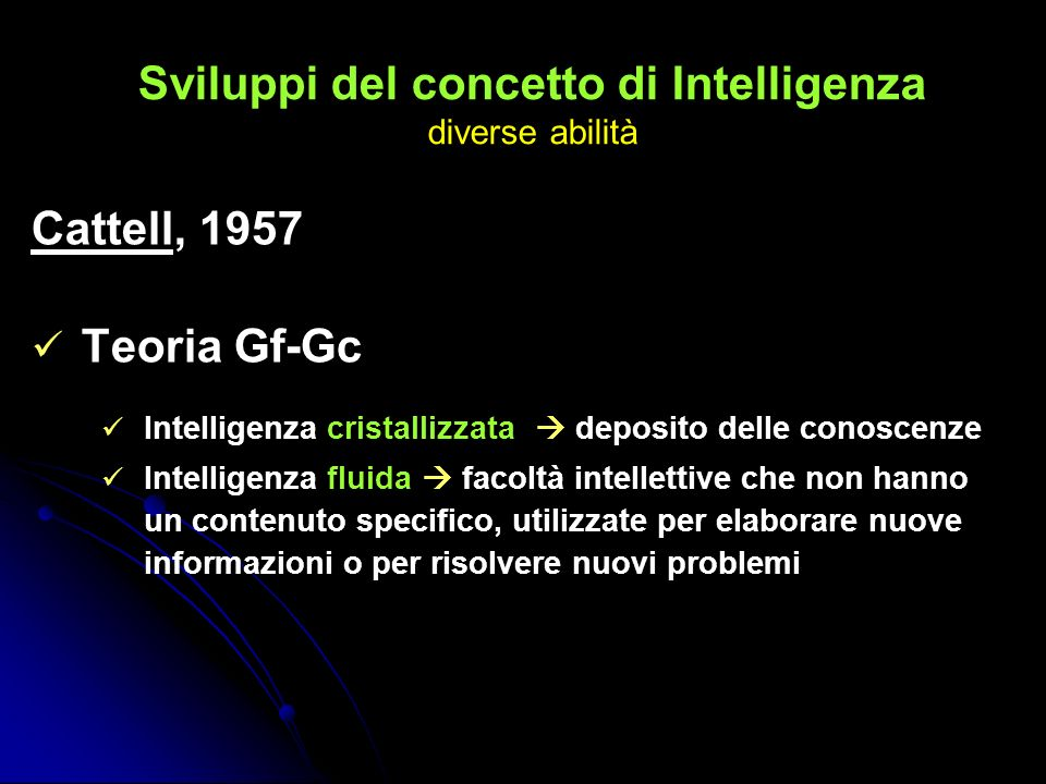 Sviluppi del concetto di Intelligenza diverse abilità Cattell, 1957 Teoria Gf-Gc Intelligenza cristallizzata deposito delle conoscenze Intelligenza fl