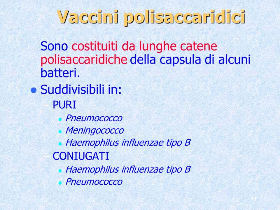 43 Vaccini polisaccaridici Sono costituiti da lunghe catene polisaccaridiche della capsula di alcuni batteri. Suddivisibili in: – PURI Pneumococco Men