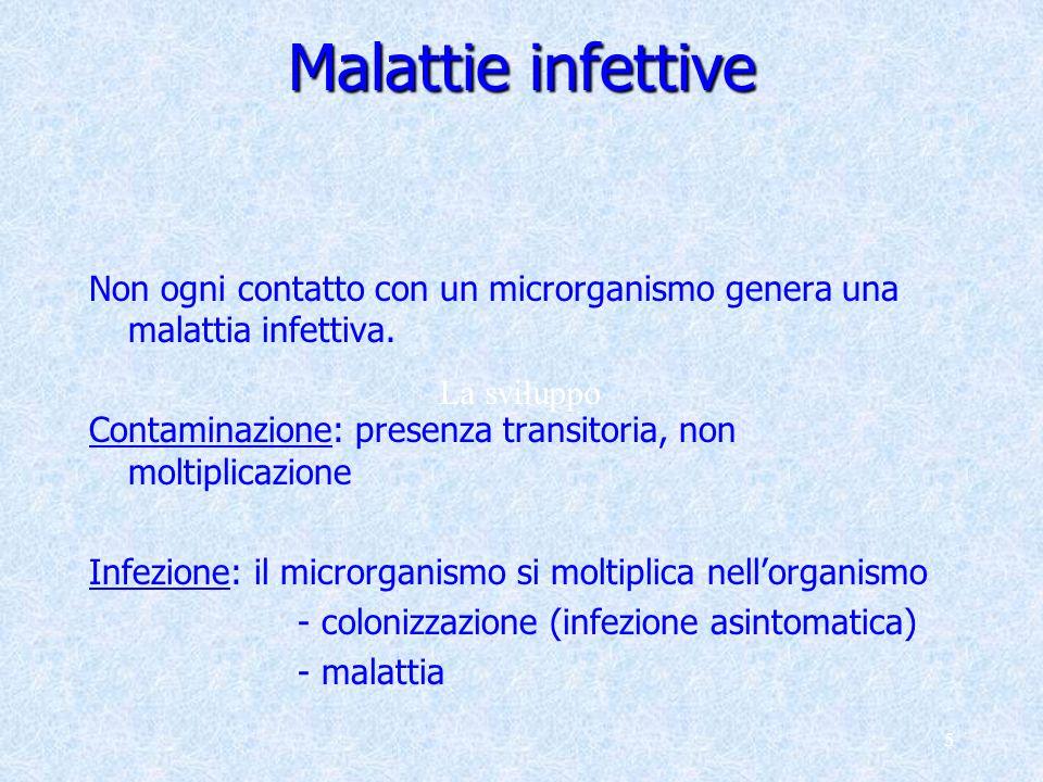 5 Malattie infettive Non ogni contatto con un microrganismo genera una malattia infettiva. Contaminazione: presenza transitoria, non moltiplicazione I