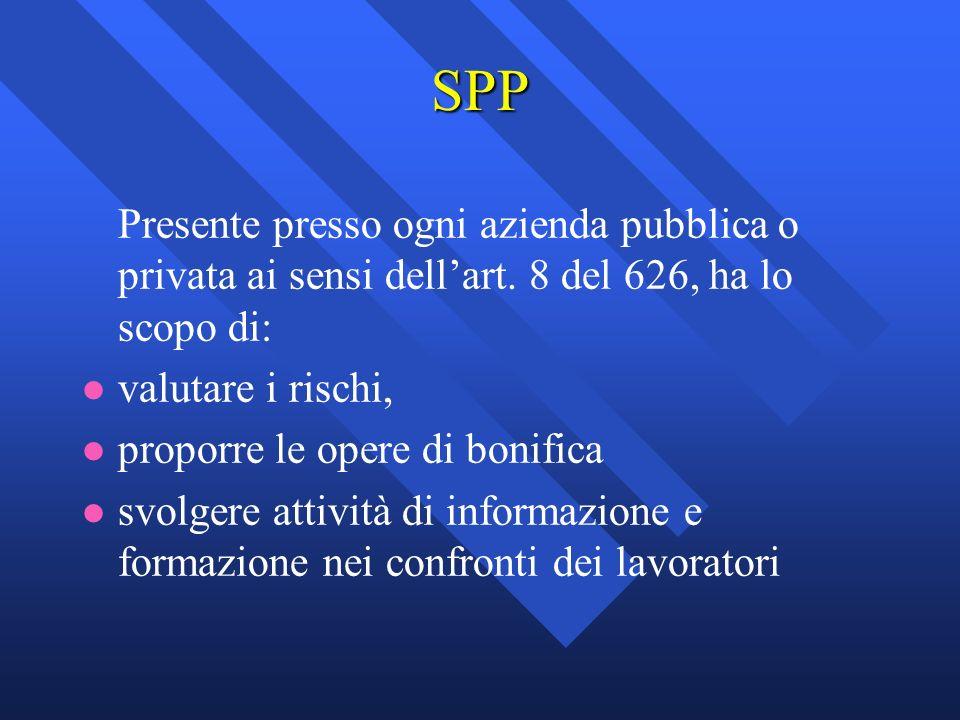 SPP Presente presso ogni azienda pubblica o privata ai sensi dellart. 8 del 626, ha lo scopo di: l l valutare i rischi, l l proporre le opere di bonif