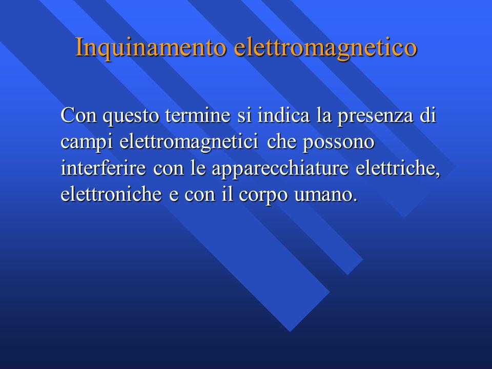 Inquinamento elettromagnetico Con questo termine si indica la presenza di campi elettromagnetici che possono interferire con le apparecchiature elettr