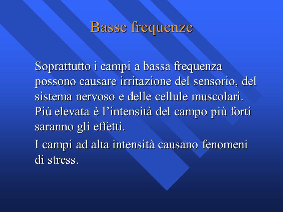 Basse frequenze Soprattutto i campi a bassa frequenza possono causare irritazione del sensorio, del sistema nervoso e delle cellule muscolari. Più ele