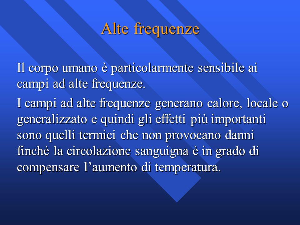 Alte frequenze Il corpo umano è particolarmente sensibile ai campi ad alte frequenze. I campi ad alte frequenze generano calore, locale o generalizzat