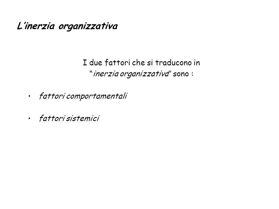Linerzia organizzativa I due fattori che si traducono in inerzia organizzativa sono : fattori comportamentali fattori sistemici