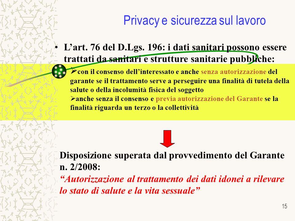 15 Privacy e sicurezza sul lavoro Lart. 76 del D.Lgs. 196: i dati sanitari possono essere trattati da sanitari e strutture sanitarie pubbliche: con il