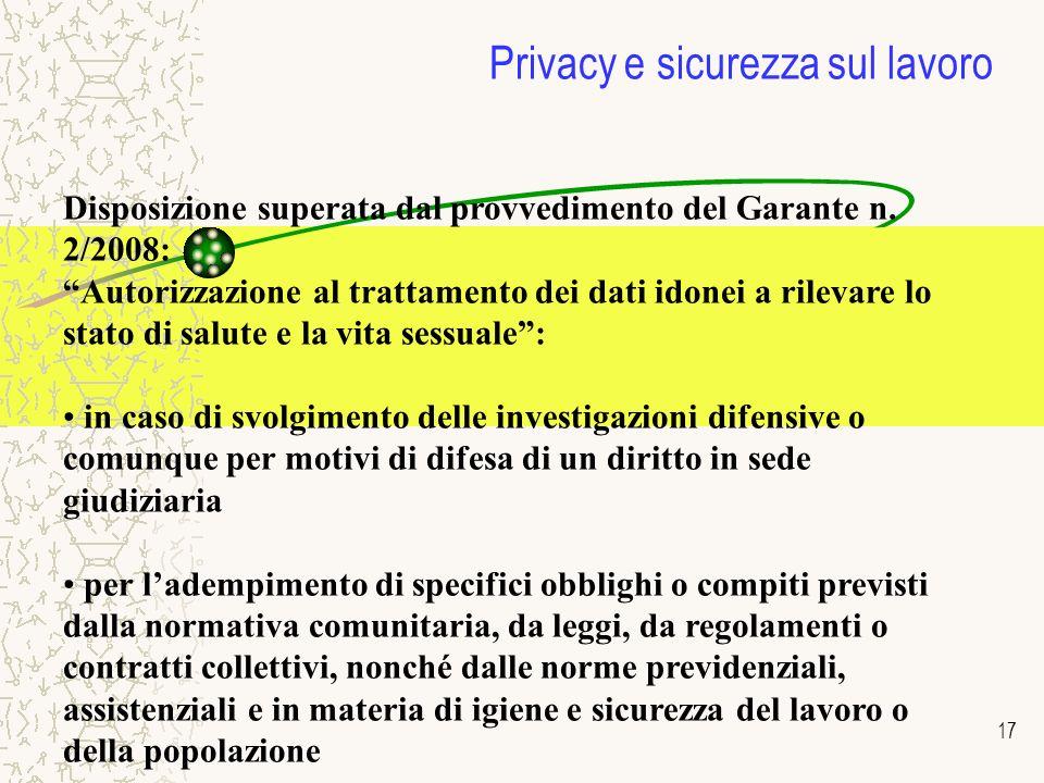 17 Privacy e sicurezza sul lavoro Disposizione superata dal provvedimento del Garante n. 2/2008: Autorizzazione al trattamento dei dati idonei a rilev