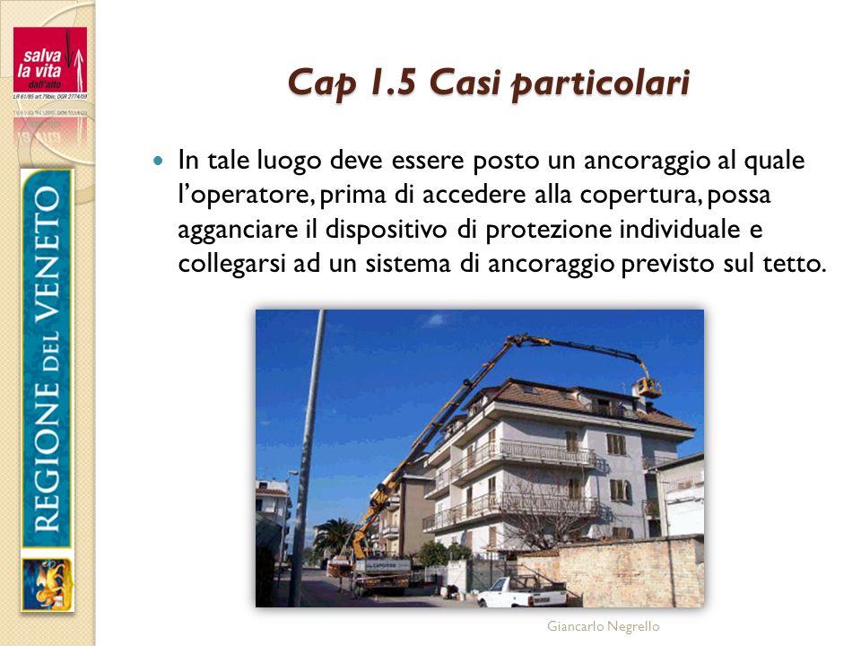 Giancarlo Negrello Cap 1.5 Casi particolari In tale luogo deve essere posto un ancoraggio al quale loperatore, prima di accedere alla copertura, possa