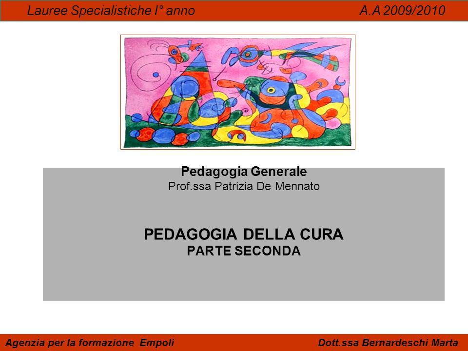 Pedagogia Generale Prof.ssa Patrizia De Mennato PEDAGOGIA DELLA CURA PARTE SECONDA Lauree Specialistiche I° anno A.A 2009/2010 Agenzia per la formazio