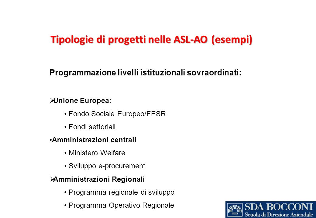 Tipologie di progetti nelle ASL-AO (esempi) Programmazione livelli istituzionali sovraordinati: Unione Europea: Fondo Sociale Europeo/FESR Fondi setto