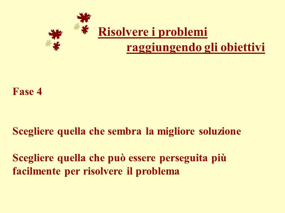 Risolvere i problemi raggiungendo gli obiettivi Fase 4 Scegliere quella che sembra la migliore soluzione Scegliere quella che può essere perseguita pi