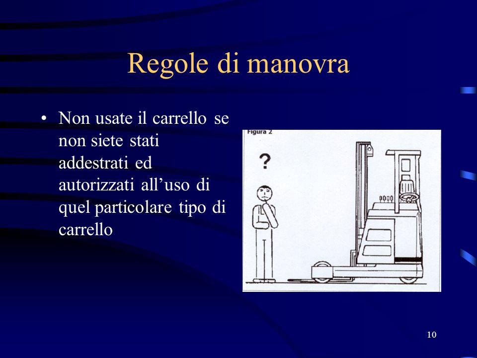 10 Regole di manovra Non usate il carrello se non siete stati addestrati ed autorizzati alluso di quel particolare tipo di carrello