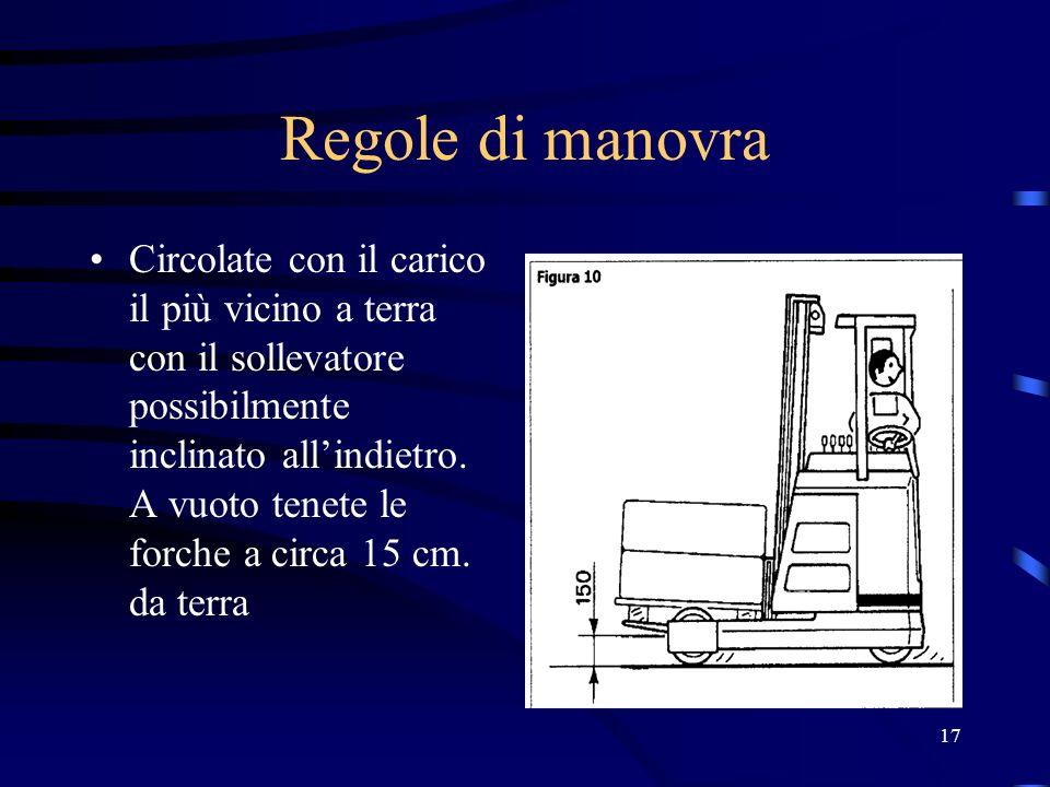 17 Regole di manovra Circolate con il carico il più vicino a terra con il sollevatore possibilmente inclinato allindietro. A vuoto tenete le forche a