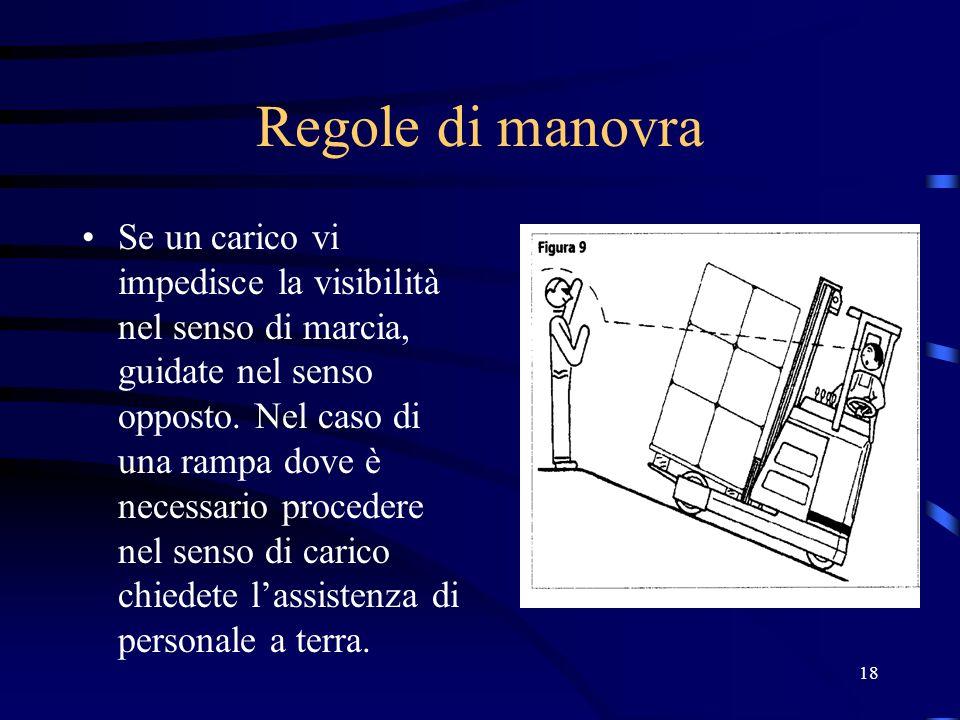 18 Regole di manovra Se un carico vi impedisce la visibilità nel senso di marcia, guidate nel senso opposto. Nel caso di una rampa dove è necessario p