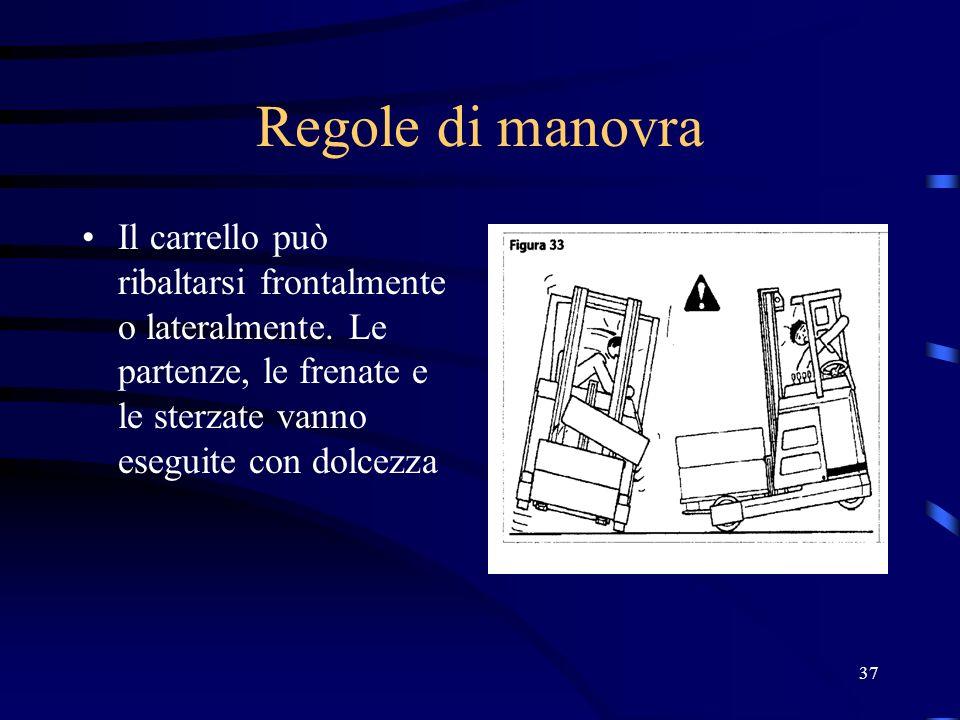 37 Regole di manovra Il carrello può ribaltarsi frontalmente o lateralmente. Le partenze, le frenate e le sterzate vanno eseguite con dolcezza