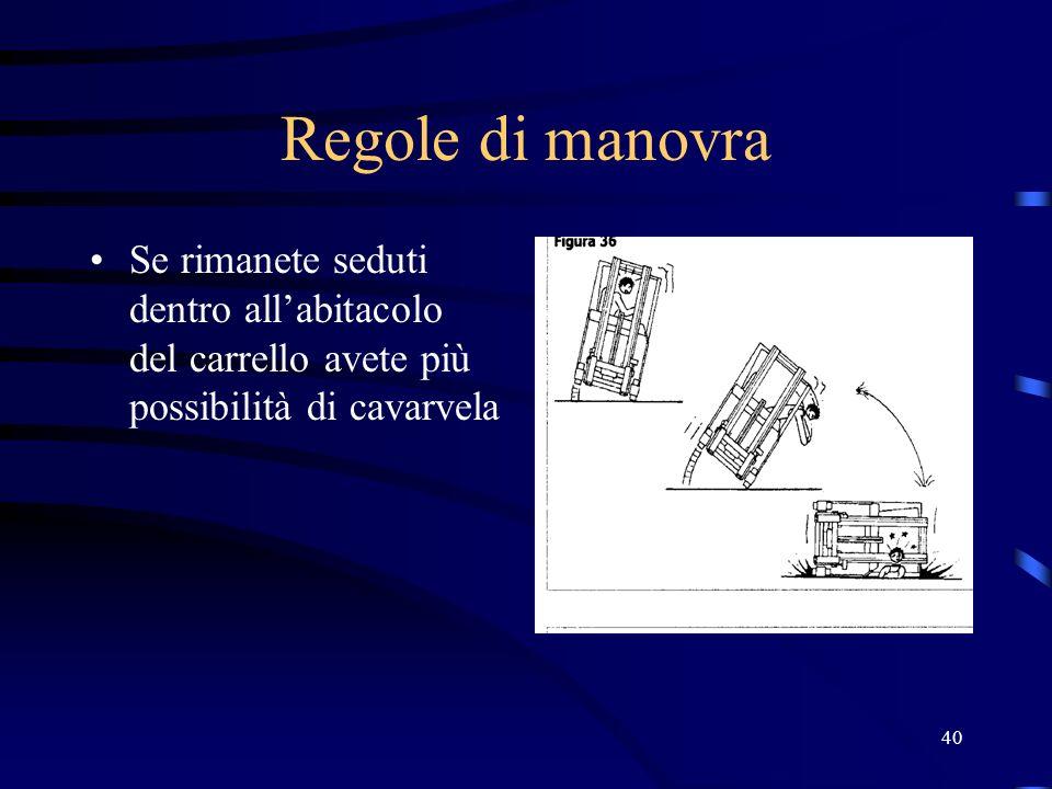 40 Regole di manovra Se rimanete seduti dentro allabitacolo del carrello avete più possibilità di cavarvela