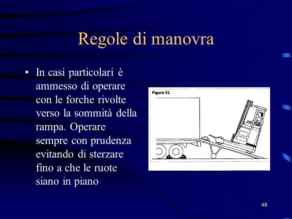 48 Regole di manovra In casi particolari è ammesso di operare con le forche rivolte verso la sommità della rampa. Operare sempre con prudenza evitando