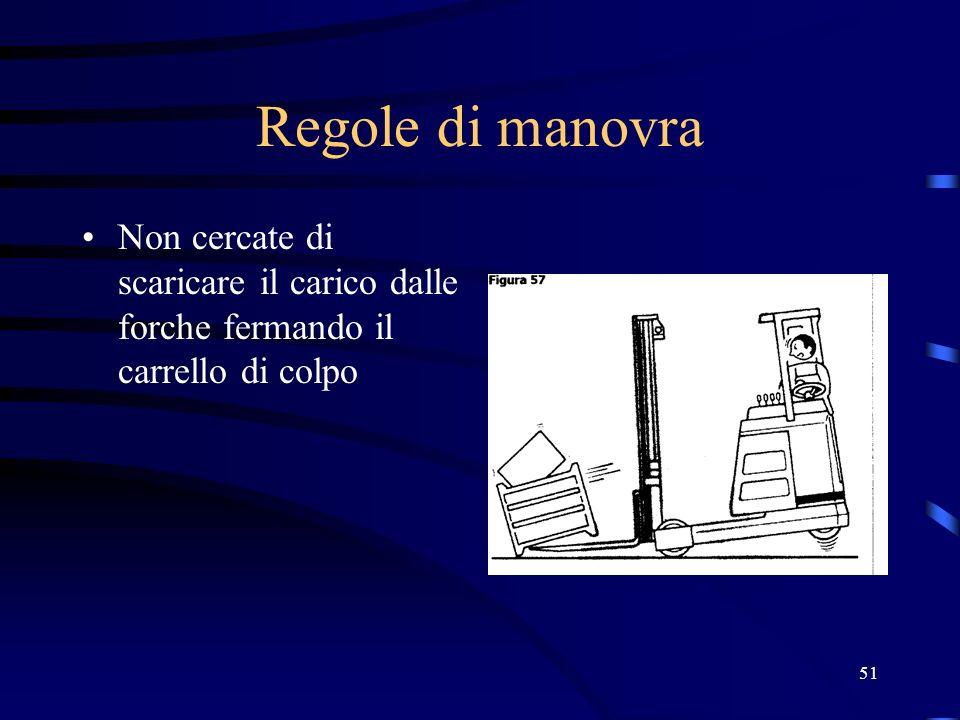 51 Regole di manovra Non cercate di scaricare il carico dalle forche fermando il carrello di colpo
