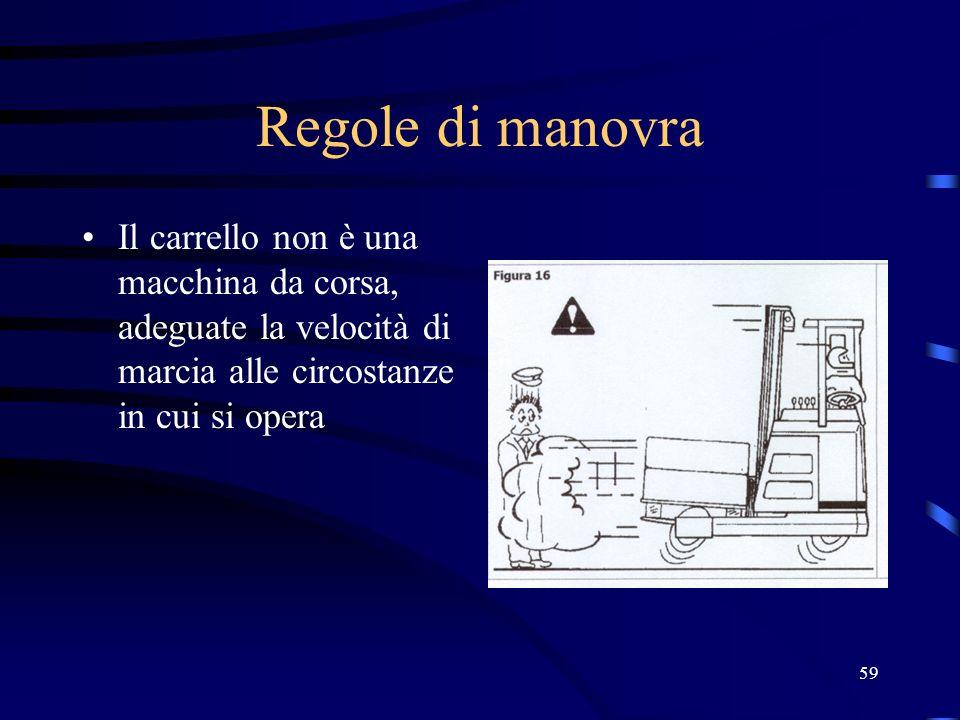 59 Regole di manovra Il carrello non è una macchina da corsa, adeguate la velocità di marcia alle circostanze in cui si opera