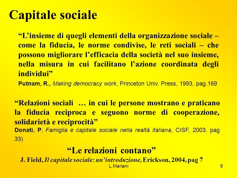 L.Mariani9 Capitale sociale Relazioni sociali … in cui le persone mostrano e praticano la fiducia reciproca e seguono norme di cooperazione, solidarie